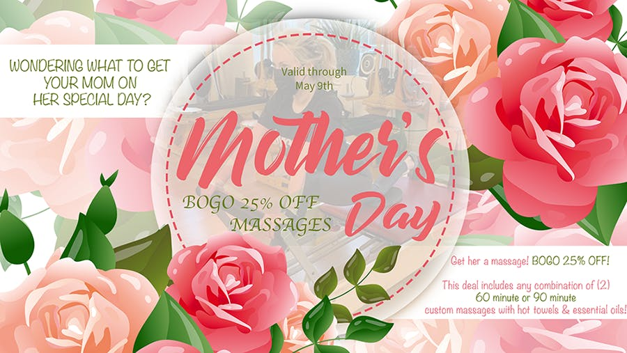 Wondering what to get your mom on her special day? Get her a massage! BOGO 25% OFF! This deal includes any cmbination of two 60 minute or 90 minute custom massages with hot towels & essential oils. | Valid through Mother's Day (May 9th)
