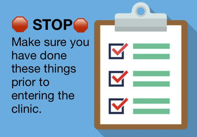 STOP - Make sure you have done all these things prior to entering into the clinic.